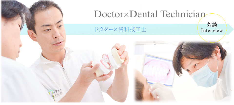 Doctor×Dental Technician 対談 Interview ドクター×歯科技工士